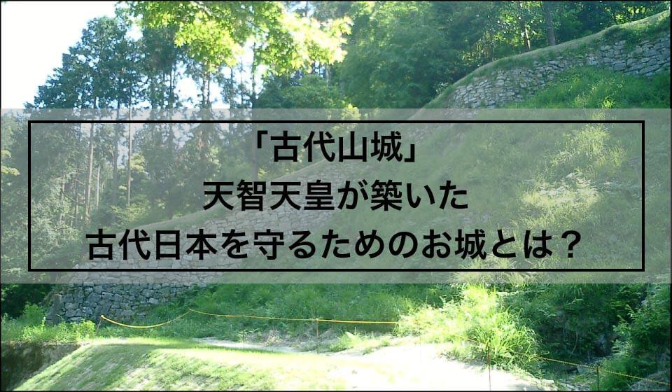 「古代山城」天智天皇が築いた古代日本を守るためのお城とは?