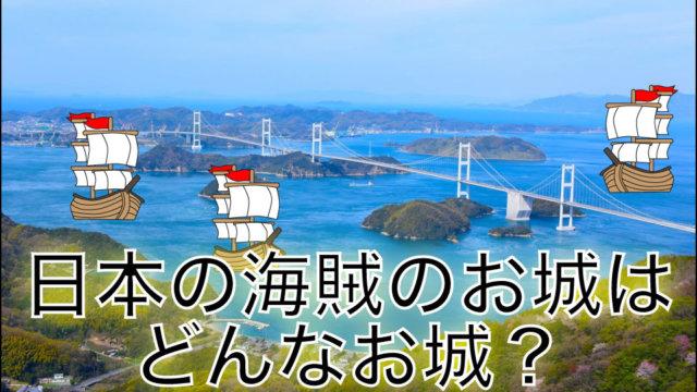 日本の海賊のお城はどんなお城?